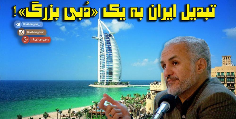 تبدیل ایران به یک «دُبی بزرگ»!