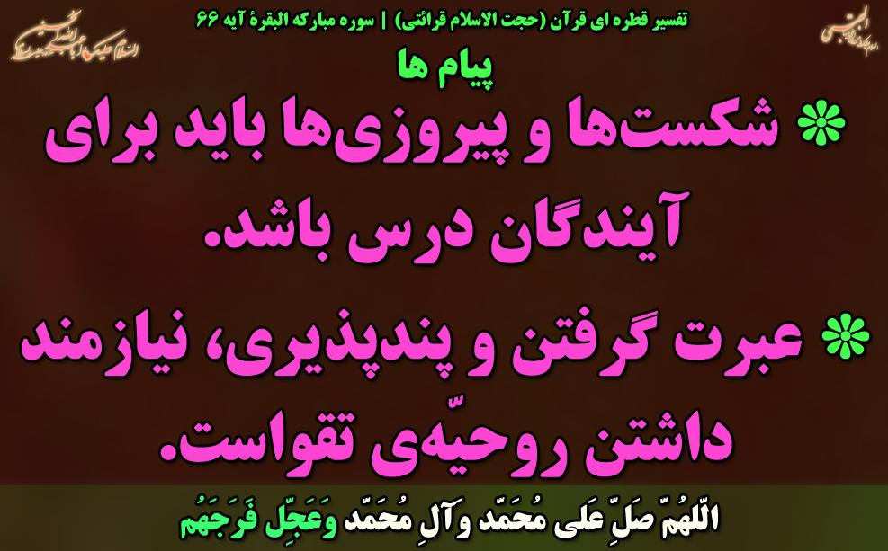 تفسیر قطره ای قرآن (حجت الاسلام قرائتی)   سوره مبارکه البقرة آیه 66 پیام ها * شكستها و پيروزىها بايد براى آيندگان درس باشد.  * عبرت گرفتن و پندپذيرى، نيازمند داشتن روحيّهى تقواست ...